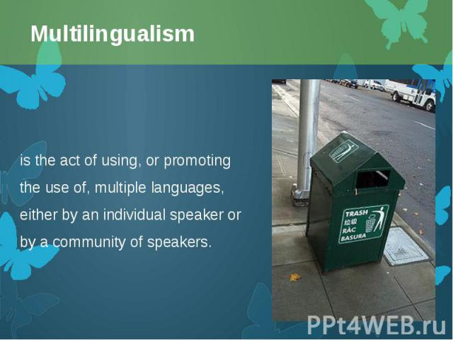 is the act of using, or promoting the use of, multiplelanguages, either by an individual speaker or by a community of speakers. is the act of using, or promoting the use of, multiplelanguages, either by an individual speaker or by a comm…