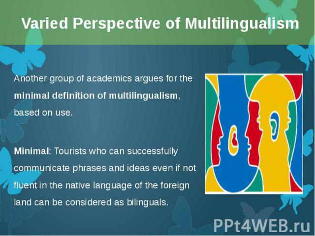 Another groupof academics argues for the minimal definition of multilingualism, based on use. Another groupof academics argues for the minimal definition of multilingualism, based on use. Minimal: Tourists who can successfully communicat…
