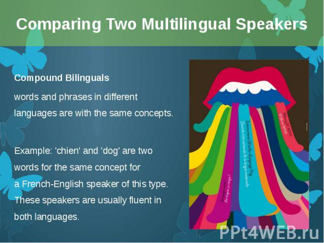 Compound Bilinguals Compound Bilinguals words and phrases in different languages are with the same concepts. Example: 'chien' and 'dog' are two words for the same concept for aFrench-Englishspeaker of this type. These speakers are usuall…
