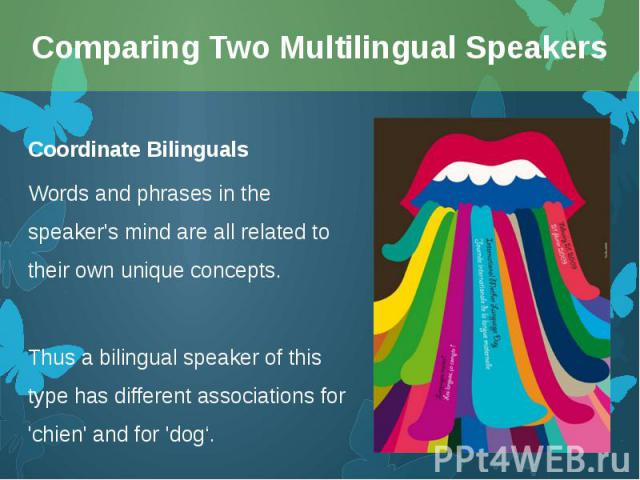 Coordinate Bilinguals Coordinate Bilinguals Words and phrases in the speaker's mind are all related to their own unique concepts. Thus a bilingual speaker of this type has different associations for 'chien' and for 'dog'.