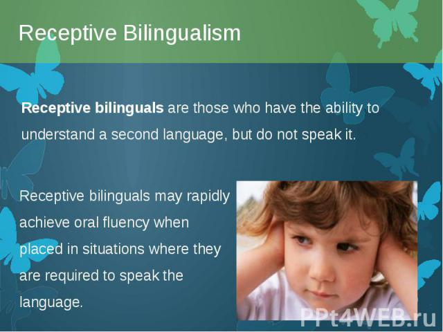 Receptive bilinguals are those who have the ability to understand a second language, but do not speak it. Receptive bilinguals are those who have the ability to understand a second language, but do not speak it.