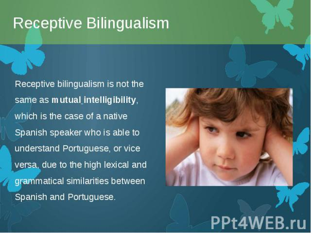 Receptive bilingualism is not the same asmutual intelligibility, which is the case of a native Spanish speaker who is able to understand Portuguese, or vice versa, due to the high lexical and grammatical similarities between Spanish and Portug…