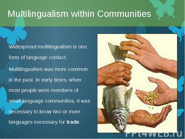 Widespread multilingualism is one form oflanguage contact. Widespread multilingualism is one form oflanguage contact. Multilingualism was more common in the past. In early times, when most people were members of small language communitie…