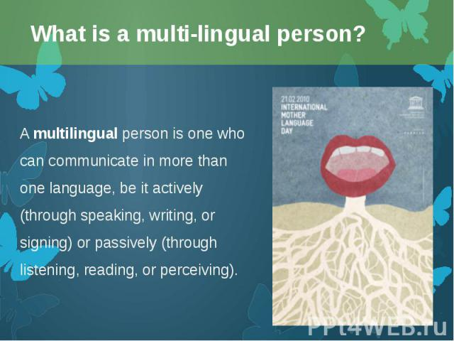 Amultilingualperson is one who can communicate in more than one language, be it actively (through speaking, writing, or signing) or passively (through listening, reading, or perceiving). Amultilingualperson is one who can com…