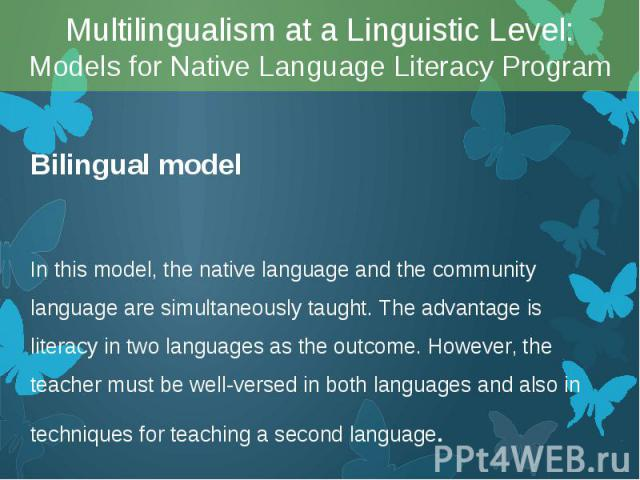 Bilingual model Bilingual model In this model, the native language and the community language are simultaneously taught. The advantage is literacy in two languages as the outcome. However, the teacher must be well-versed in both languages and also i…