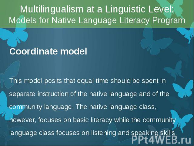 Coordinate model Coordinate model This model posits that equal time should be spent in separate instruction of the native language and of the community language. The native language class, however, focuses on basic literacy while the community langu…
