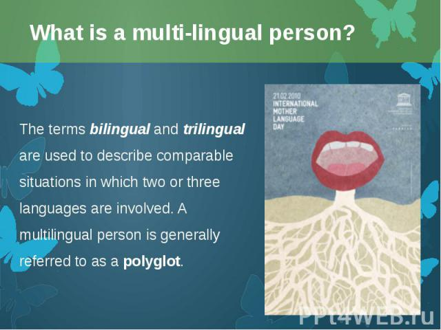The terms bilingual and trilingual are used to describe comparable situations in which two or three languages are involved. A multilingual person is generally referred to as apolyglot. The terms bilingual and trilingual are used to describe co…