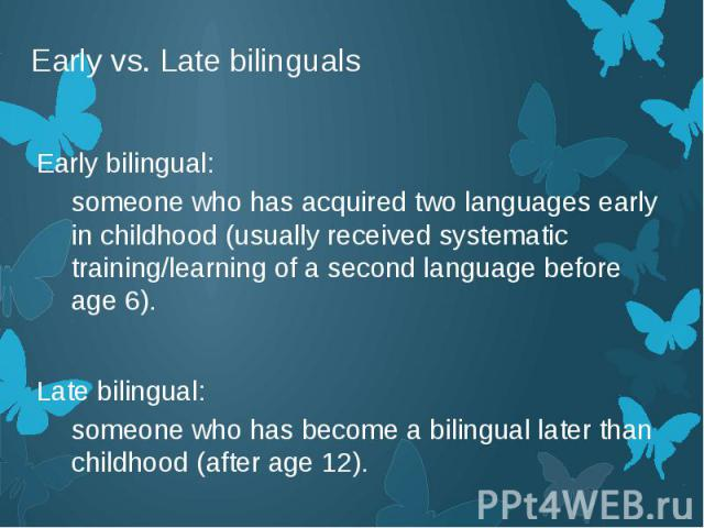 Early vs. Late bilinguals Early bilingual: someone who has acquired two languages early in childhood (usually received systematic training/learning of a second language before age 6). Late bilingual: someone who has become a bilingual later than chi…