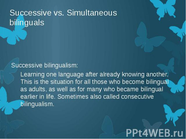 Successive vs. Simultaneous bilinguals Successive bilingualism: Learning one language after already knowing another. This is the situation for all those who become bilingual as adults, as well as for many who became bilingual earlier in life. Someti…