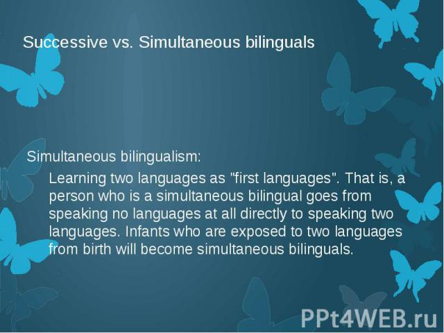 """Successive vs. Simultaneous bilinguals Simultaneous bilingualism: Learning two languages as """"first languages"""". That is, a person who is a simultaneous bilingual goes from speaking no languages at all directly to speaking two languages. Inf…"""
