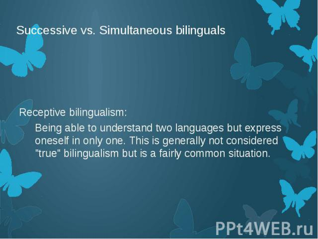 """Successive vs. Simultaneous bilinguals Receptive bilingualism: Being able to understand two languages but express oneself in only one. This is generally not considered """"true"""" bilingualism but is a fairly common situation."""