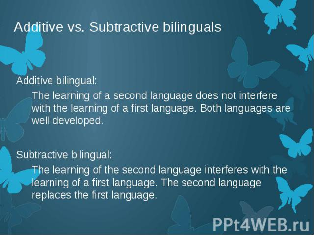Additive vs. Subtractive bilinguals Additive bilingual: The learning of a second language does not interfere with the learning of a first language. Both languages are well developed. Subtractive bilingual: The learning of the second language interfe…