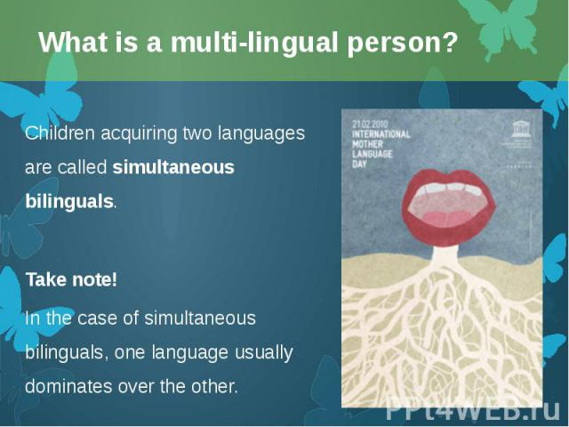 Children acquiring two languages are called simultaneous bilinguals. Children acquiring two languages are called simultaneous bilinguals. Take note! In the case of simultaneous bilinguals, one language usually dominates over the other.