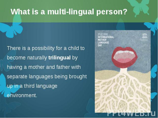 There is a possibility for a child to become naturally trilingual by having a mother and father with separate languages being brought up in a third language environment. There is a possibility for a child to become naturally trilingual by having a m…