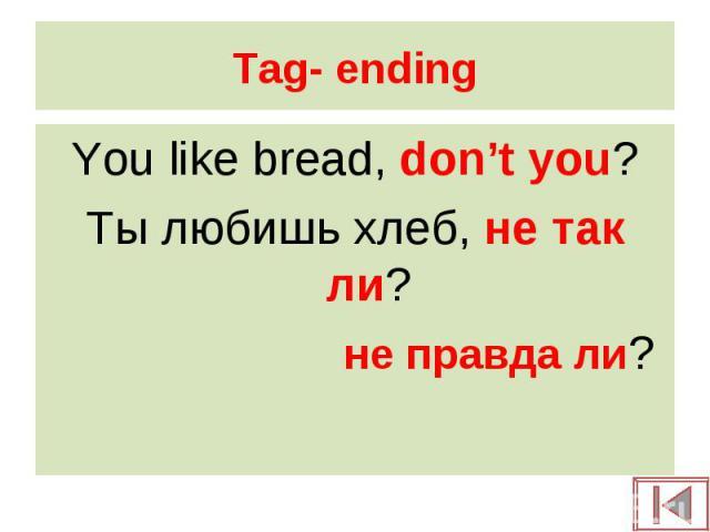 You like bread, don't you? You like bread, don't you? Ты любишь хлеб, не так ли? не правда ли?
