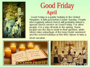 Good Friday is a public holiday in the United Kingdom. It falls just before East