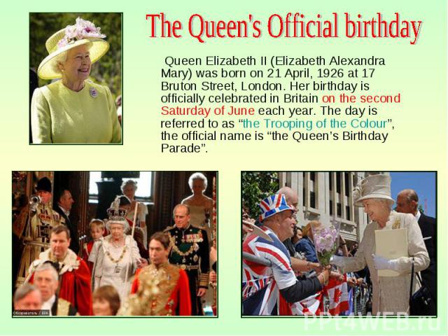 "Queen Elizabeth II (Elizabeth Alexandra Mary) was born on 21 April, 1926 at 17 Bruton Street, London. Her birthday is officially celebrated in Britain on the second Saturday of June each year. The day is referred to as ""the Trooping of the Colo…"