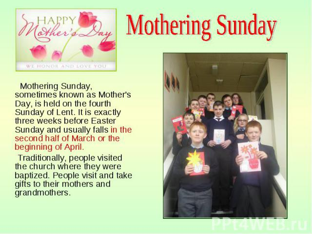 Mothering Sunday, sometimes known as Mother's Day, is held on the fourth Sunday of Lent. It is exactly three weeks before Easter Sunday and usually falls in the second half of March or the beginning of April. Mothering Sunday, sometimes known as Mot…
