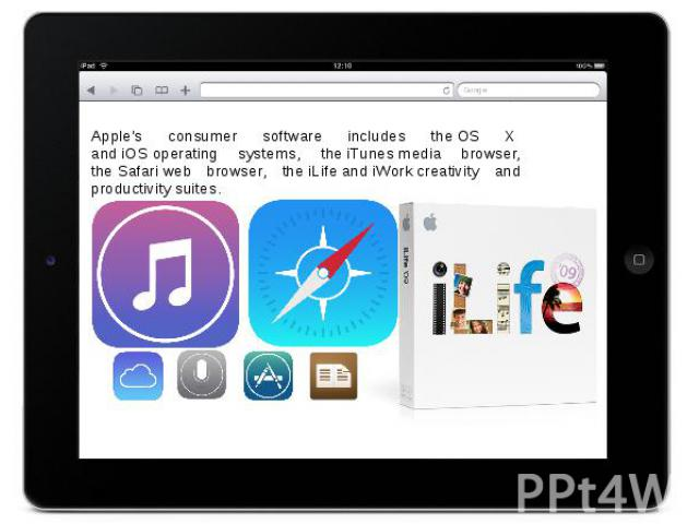 Apple's consumer software includes the OS X  and iOS operating systems, the iTunes media browser, the Safari web browser, the iLife and iWork creativity and productivity suites.