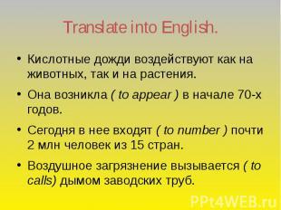 Translate into English. Кислотные дожди воздействуют как на животных, так и на р
