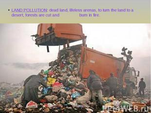 LAND POLLUTION: dead land, lifeless arenas, to turn the land to a desert, forest