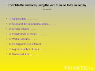 Complete the sentences, using the verb to cause, to be caused by …….. 1. Air pol