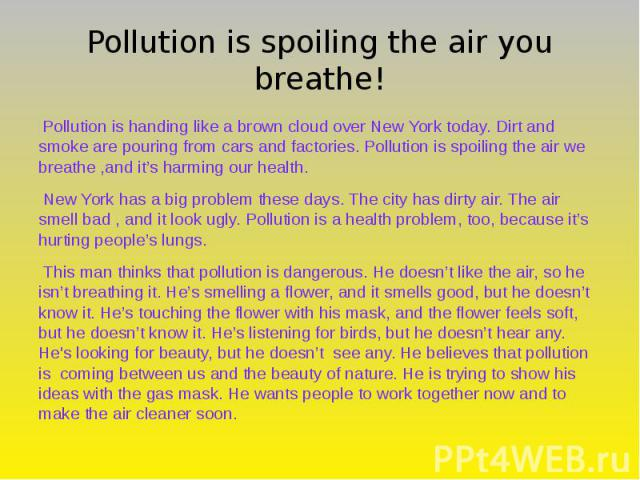 Pollution is spoiling the air you breathe! Pollution is handing like a brown cloud over New York today. Dirt and smoke are pouring from cars and factories. Pollution is spoiling the air we breathe ,and it's harming our health. New York has a big pro…