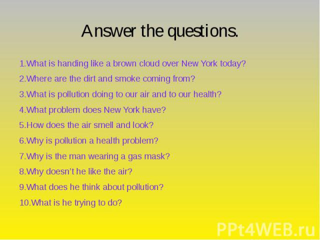 Answer the questions. 1.What is handing like a brown cloud over New York today? 2.Where are the dirt and smoke coming from? 3.What is pollution doing to our air and to our health? 4.What problem does New York have? 5.How does the air smell and look?…