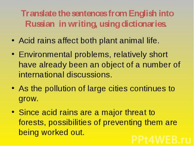 Translate the sentences from English into Russian in writing, using dictionaries. Acid rains affect both plant animal life. Environmental problems, relatively short have already been an object of a number of international discussions. As the polluti…