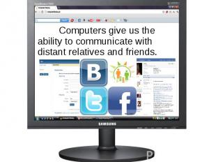 Computers give us the ability to communicate with distant relatives and friends.