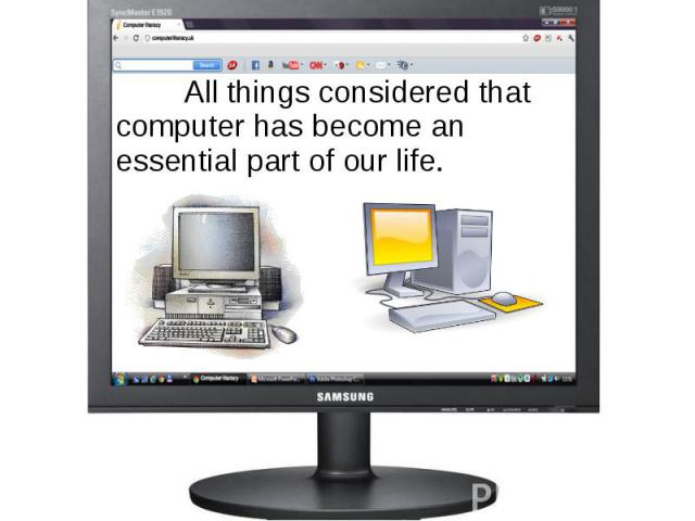 All things considered that computer has become an essential part of our life. All things considered that computer has become an essential part of our life.