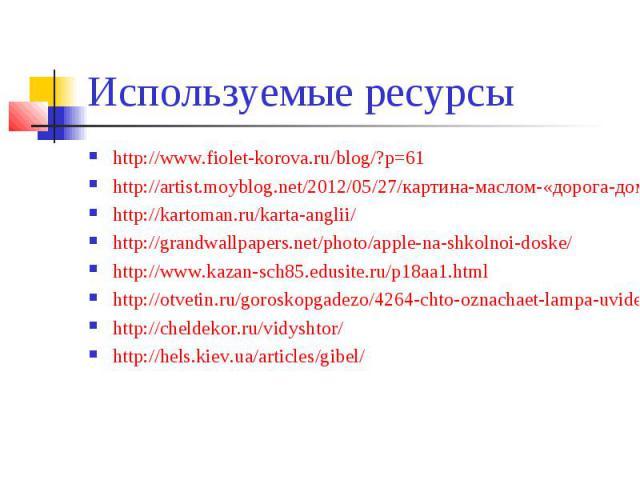 Используемые ресурсы http://www.fiolet-korova.ru/blog/?p=61 http://artist.moyblog.net/2012/05/27/картина-маслом-«дорога-домой»/ http://kartoman.ru/karta-anglii/ http://grandwallpapers.net/photo/apple-na-shkolnoi-doske/ http://www.kazan-sch85.edusite…