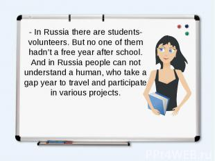 - In Russia there are students-volunteers. But no one of them hadn't a free year