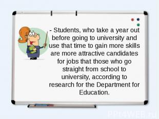 - Students, who take a year out before going to university and use that time to