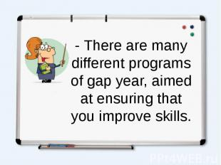 - There are many different programs of gap year, aimed at ensuring that you impr