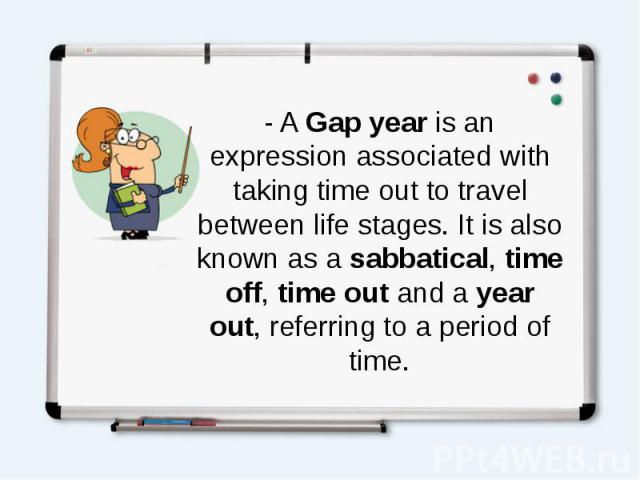 - AGap yearis an expression associated with taking time out to travel between life stages. It is also known as asabbatical,time off,time outand ayear out, referring to a period of time.