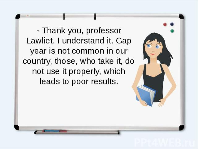- Thank you, professor Lawliet. I understand it. Gap year is not common in our country, those, who take it, do not use it properly, which leads to poor results.