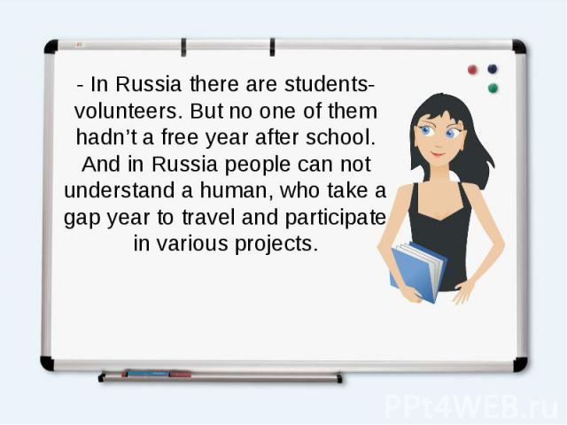 - In Russia there are students-volunteers. But no one of them hadn't a free year after school. And in Russia people can not understand a human, who take a gap year to travel and participate in various projects.