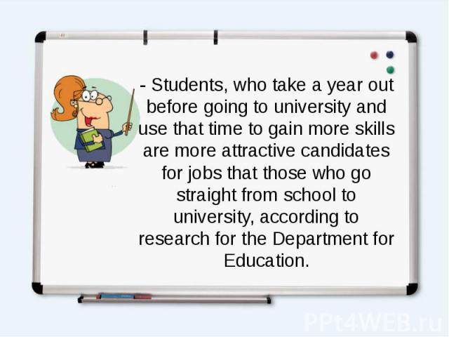 - Students, who take a year out before going to university and use that time to gain more skills are more attractive candidates for jobs that those who go straight from school to university, according to research for the Department for Education.