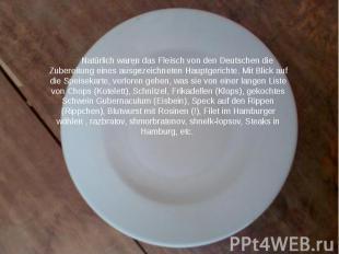 Natürlich waren das Fleisch von den Deutschen die Zubereitung eines ausgezeichne
