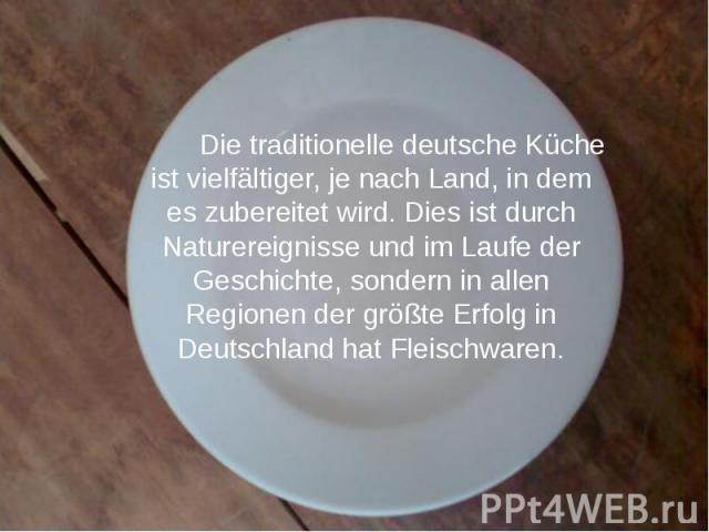 Die traditionelle deutsche Küche ist vielfältiger, je nach Land, in dem es zubereitet wird.Dies ist durch Naturereignisse und im Laufe der Geschichte, sondern in allen Regionen der größte Erfolg in Deutschland hat Fleischwaren. Die traditionel…