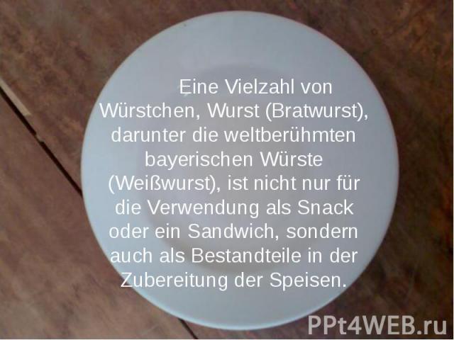 Eine Vielzahl von Würstchen, Wurst (Bratwurst), darunter die weltberühmten bayerischen Würste (Weißwurst), ist nicht nur für die Verwendung als Snack oder ein Sandwich, sondern auch als Bestandteile in der Zubereitung der Speisen. Eine Vielzahl von …