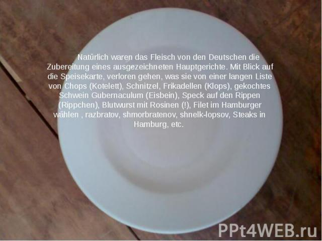 Natürlich waren das Fleisch von den Deutschen die Zubereitung eines ausgezeichneten Hauptgerichte.Mit Blick auf die Speisekarte, verloren gehen, was sie von einer langen Liste von Chops (Kotelett), Schnitzel, Frikadellen (Klops), gekochtes Sch…