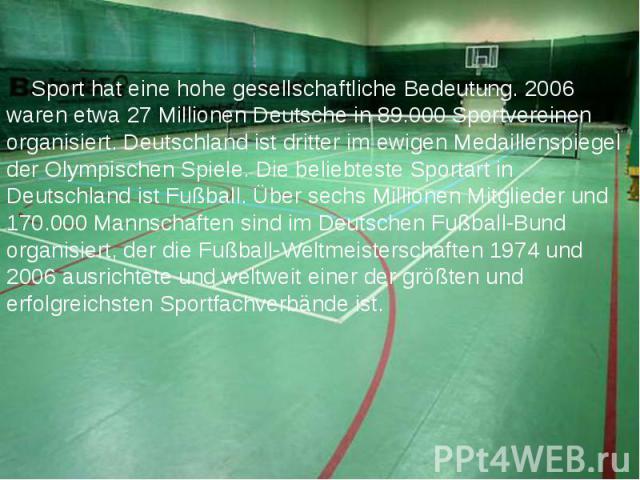 Sport hat eine hohe gesellschaftliche Bedeutung. 2006 waren etwa 27 Millionen Deutsche in 89.000 Sportvereinen organisiert. Deutschland ist dritter im ewigen Medaillenspiegel der Olympischen Spiele.Die beliebteste Sportart in Deutschland ist F…