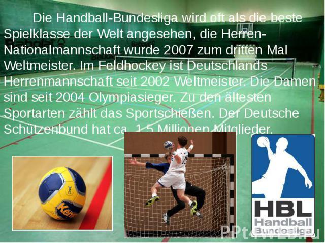 Die Handball-Bundesliga wird oft als die beste Spielklasse der Welt angesehen, die Herren-Nationalmannschaft wurde 2007 zum dritten Mal Weltmeister.Im Feldhockey ist Deutschlands Herrenmannschaft seit 2002 Weltmeister.Die Damen sind seit…