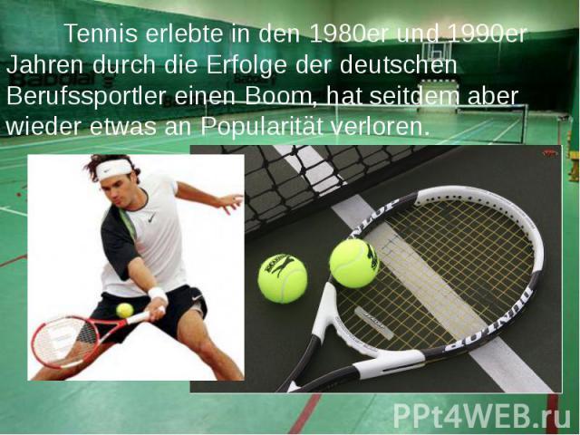 Tennis erlebte in den 1980er und 1990er Jahren durch die Erfolge der deutschen Berufssportler einen Boom, hat seitdem aber wieder etwas an Popularität verloren. Tennis erlebte in den 1980er und 1990er Jahren durch die Erfolge der deutschen Ber…