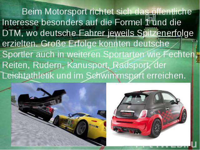 Beim Motorsport richtet sich das öffentliche Interesse besonders auf die Formel 1 und die DTM, wo deutsche Fahrer jeweils Spitzenerfolge erzielten.Große Erfolge konnten deutsche Sportler auch in weiteren Sportarten wie Fechten, Reiten, Rudern,…