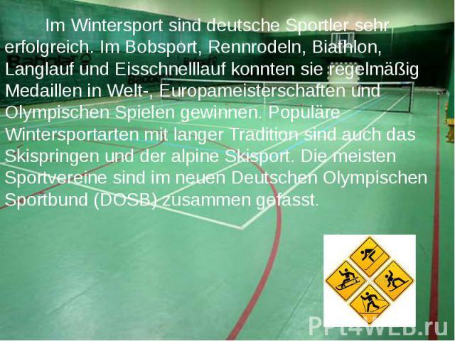 Im Wintersport sind deutsche Sportler sehr erfolgreich. Im Bobsport, Rennrodeln, Biathlon, Langlauf und Eisschnelllauf konnten sie regelmäßig Medaillen in Welt-, Europameisterschaften und Olympischen Spielen gewinnen. Populäre Wintersportarten mit l…