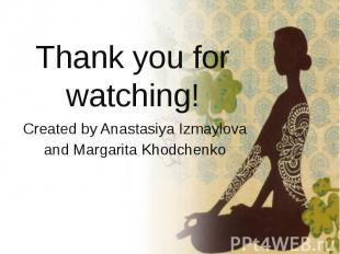 Thank you for watching! Created by Anastasiya Izmaylova and Margarita Khodchenko