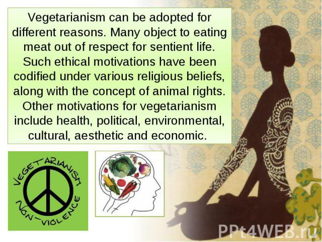 Vegetarianism can be adopted for different reasons. Manyobject to eating meatout of respect forsentientlife. Such ethical motivations have been codifiedunder various religious beliefs, along with the concept ofani…